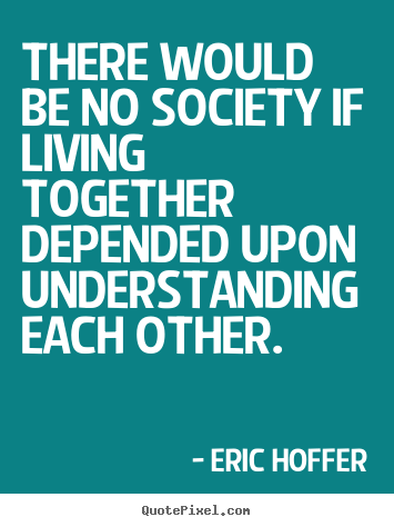 Life quote - There would be no society if living together depended upon..
