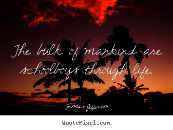 Create custom picture quotes about life - The bulk of mankind are schoolboys through life.