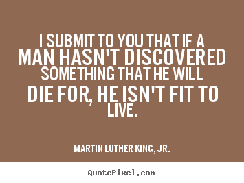 Life quotes - I submit to you that if a man hasn't discovered something that he..