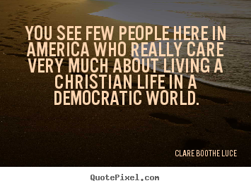 Clare Boothe Luce picture quotes - You see few people here in america who really care very.. - Life quote