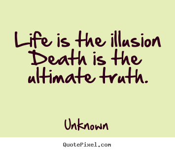 Unknown Picture Quotes   Life Is The Illusion Death Is The Ultimate Truth.    Life