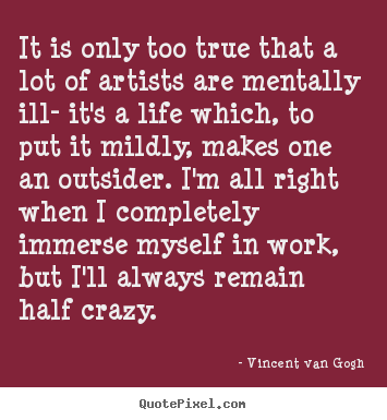 It is only too true that a lot of artists are mentally ill- it's.. Vincent Van Gogh  life quotes