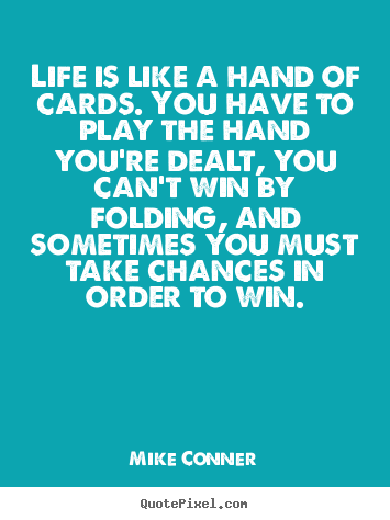 Create custom photo quotes about life - Life is like a hand of cards. you have to play the hand you're dealt,..