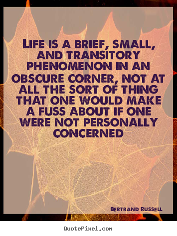 Life is a brief, small, and transitory phenomenon in.. Bertrand Russell great life quotes