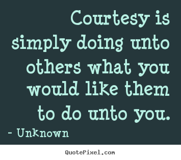 Courtesy is simply doing unto others what.. Unknown  life quote