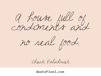 Quotes about life - A house full of condiments and no real food.