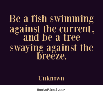 Be a fish swimming against the current, and be a tree swaying.. Unknown great life sayings