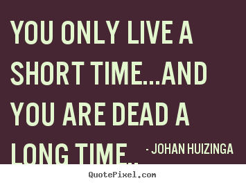 Quote about life - You only live a short time...and you are dead..