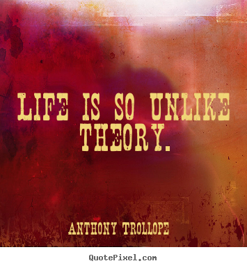 Quote about life - Life is so unlike theory.
