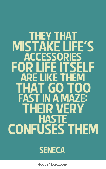 Seneca picture quote - They that mistake life's accessories for life itself are like them.. - Life quote