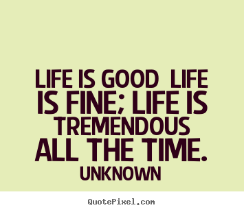 Create your own poster quotes about life - Life is good life is fine; life is tremendous all the time.