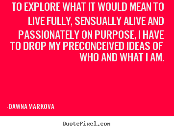 To explore what it would mean to live fully, sensually alive.. Dawna Markova popular life quotes