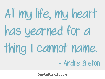 How to design picture quotes about life - All my life, my heart has yearned for a thing i cannot name.