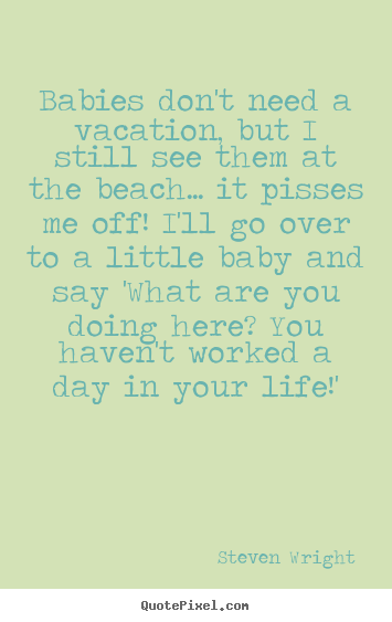 Life quotes - Babies don't need a vacation, but i still see them at the..