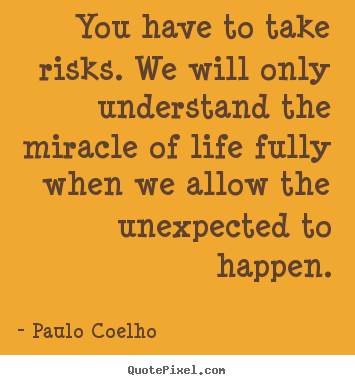 Life quote - You have to take risks. we will only understand..