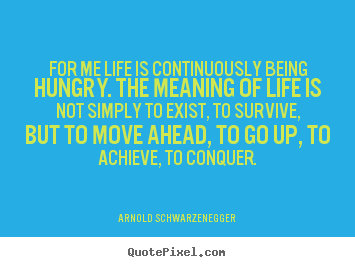 Life quotes - For me life is continuously being hungry. the meaning..