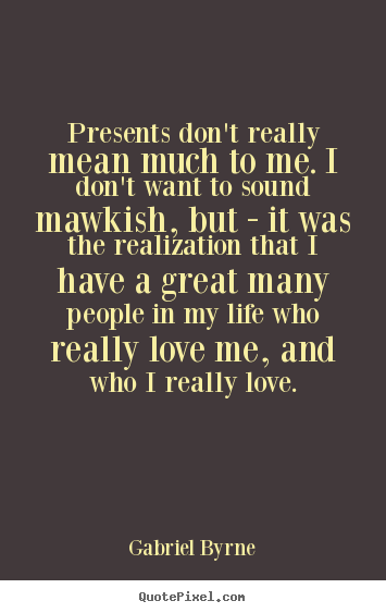 Life quotes - Presents don't really mean much to me. i don't..