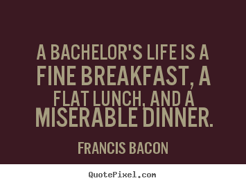 Quotes about life - A bachelor's life is a fine breakfast, a flat lunch, and a miserable dinner.