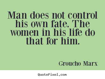 Groucho Marx picture quotes - Man does not control his own fate. the women in his life do.. - Life quote