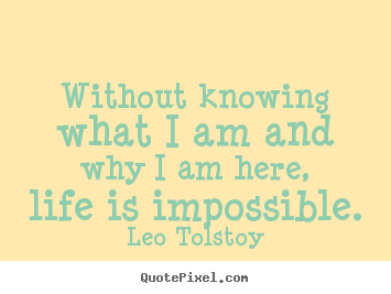 Without knowing what i am and why i am here, life is impossible. Leo Tolstoy greatest life quotes
