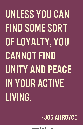 Unless you can find some sort of loyalty, you.. Josiah Royce top life quote