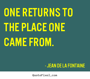 Quote about life - One returns to the place one came from.