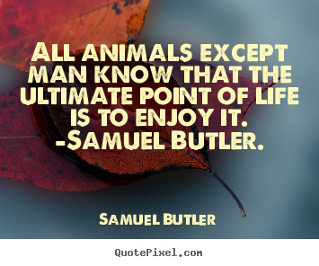 All animals except man know that the ultimate point of life is.. Samuel Butler  life quotes
