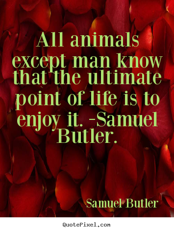 Quotes about life - All animals except man know that the ultimate point of life..