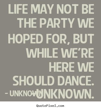 Make custom image quotes about life - Life may not be the party we hoped for, but while..