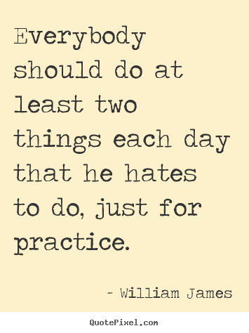 Everybody should do at least two things each day that he hates.. William James top life quotes