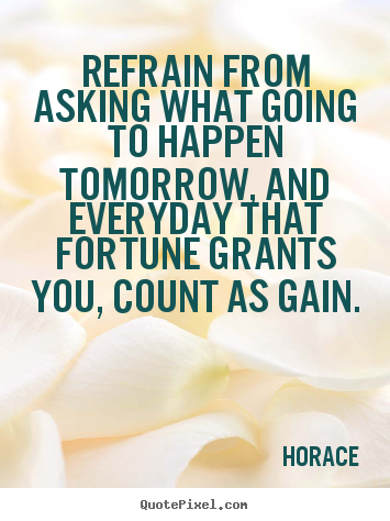 Refrain from asking what going to happen tomorrow, and everyday.. Horace good life quote