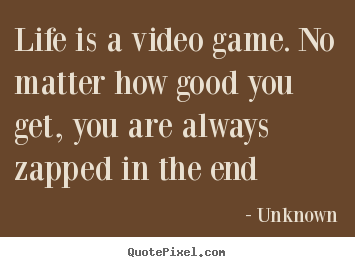 Quotes About Life Life Is A Video Game No Matter How Good You Get