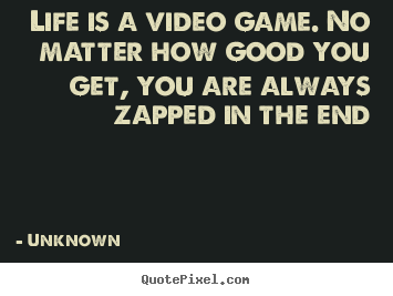 Unknown poster quotes - Life is a video game. no matter how good you get, you are.. - Life quotes