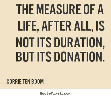 How to make picture quote about life - The measure of a life, after all, is not its duration, but..