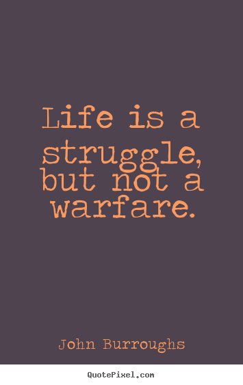 Quote about life - Life is a struggle, but not a warfare.
