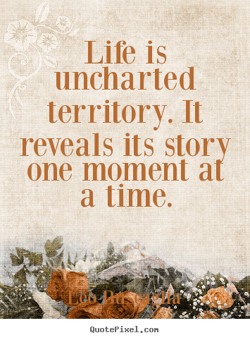 Make picture quotes about life - Life is uncharted territory. it reveals its..