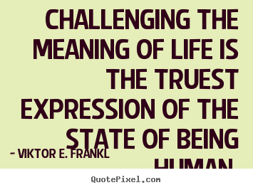Challenging the meaning of life is the truest.. Viktor E. Frankl good life quote