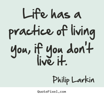 Philip Larkin picture quotes - Life has a practice of living you, if you don't live it. - Life quotes