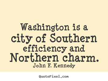 John F. Kennedy picture quotes - Washington is a city of southern efficiency and northern.. - Life quote