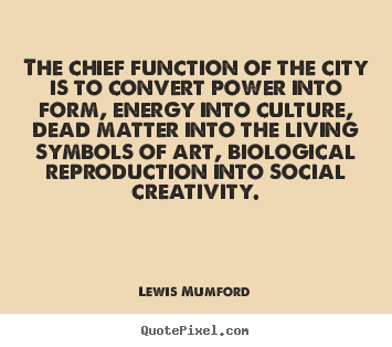 The chief function of the city is to convert.. Lewis Mumford  life quotes