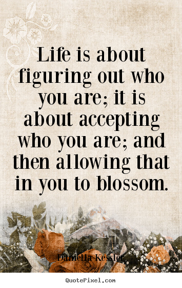 Life quotes - Life is about figuring out who you are; it is about accepting..