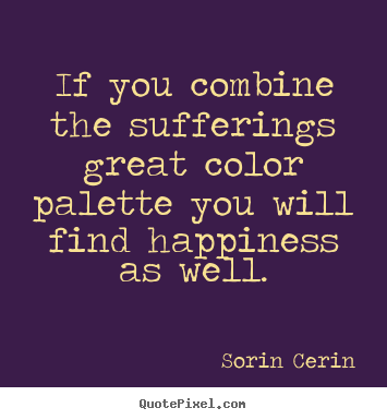 Sorin Cerin picture quotes - If you combine the sufferings great color palette.. - Life quotes