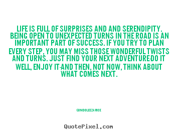 Quote about life - Life is full of surprises and and serendipity. being open..