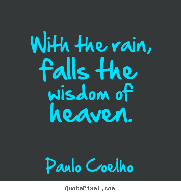 With the rain, falls the wisdom of heaven. Paulo Coelho greatest life quotes