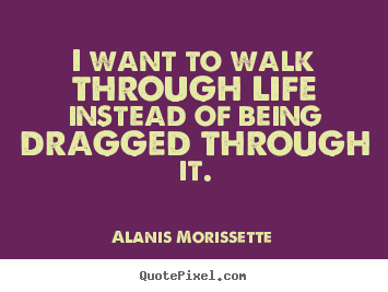 I want to walk through life instead of being dragged.. Alanis Morissette best life sayings