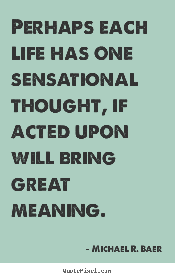 Life quotes - Perhaps each life has one sensational thought, if acted..