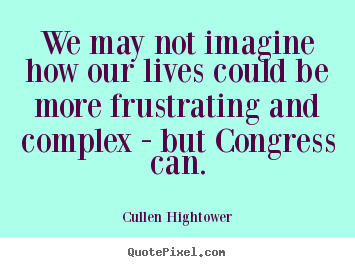 Life quotes - We may not imagine how our lives could be more frustrating and..