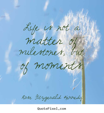 Life is not a matter of milestones, but of.. Rose Fitzgerald Kennedy  life quotes
