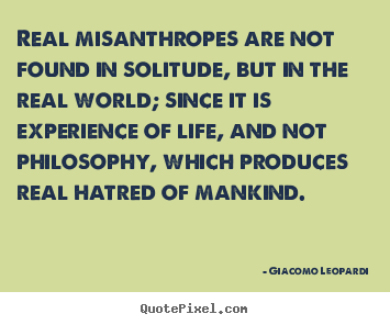 Life quotes - Real misanthropes are not found in solitude, but in the real..