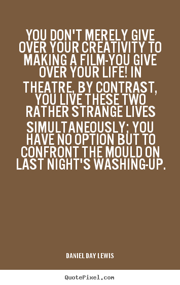 Daniel Day Lewis picture quote - You don't merely give over your creativity to making a film-you give.. - Life quotes